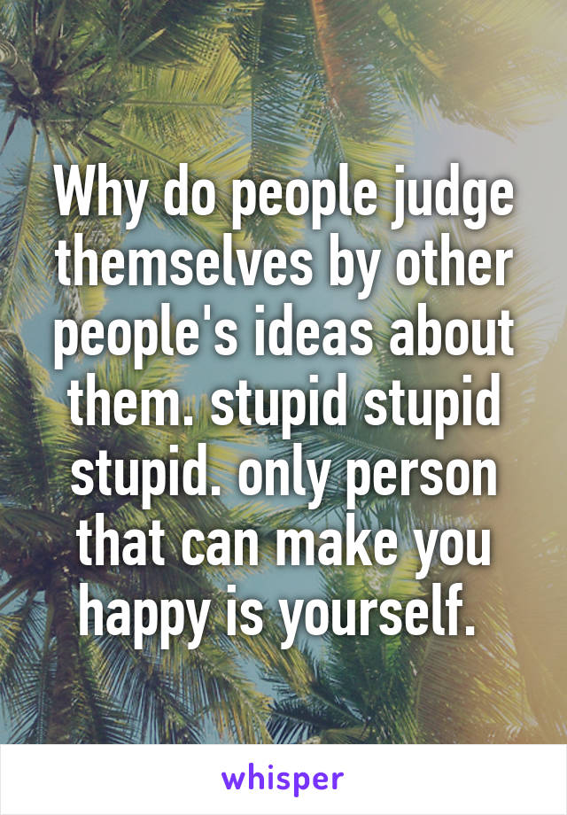 Why do people judge themselves by other people's ideas about them. stupid stupid stupid. only person that can make you happy is yourself.