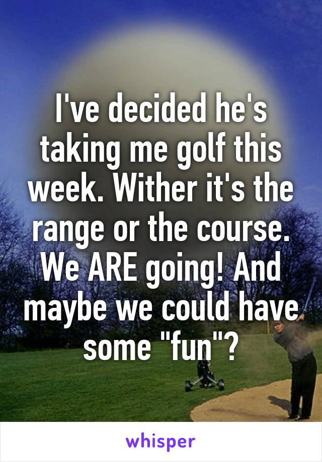"I've decided he's taking me golf this week. Wither it's the range or the course. We ARE going! And maybe we could have some ""fun""?"