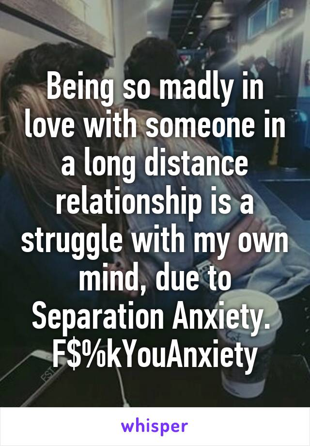 Being so madly in love with someone in a long distance relationship is a struggle with my own mind, due to Separation Anxiety.  F$%kYouAnxiety