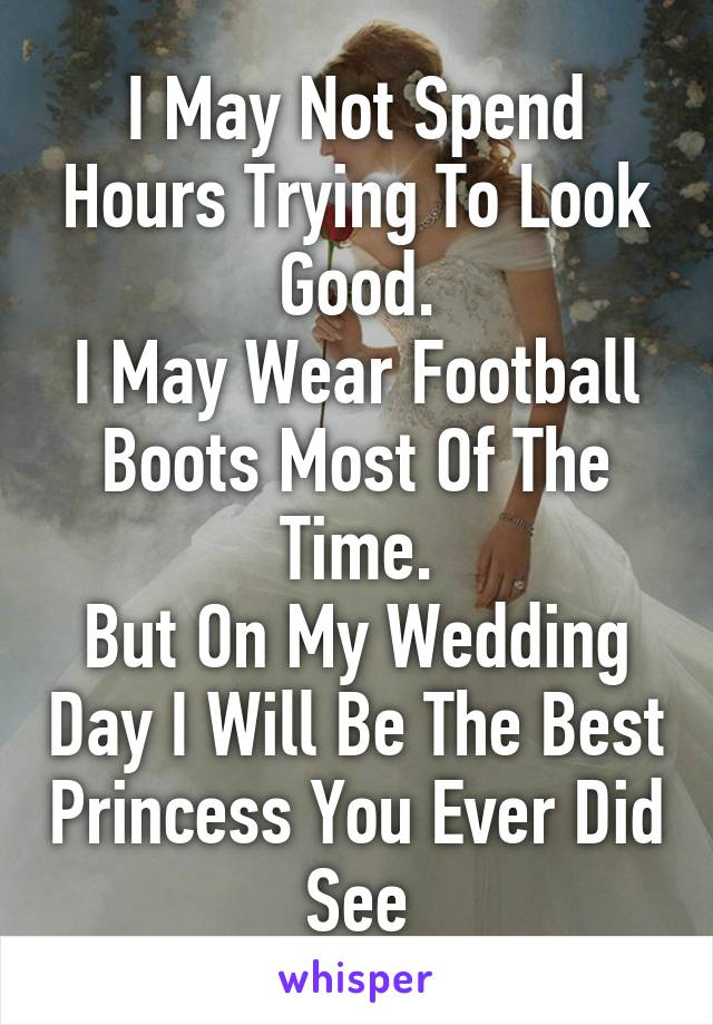 I May Not Spend Hours Trying To Look Good. I May Wear Football Boots Most Of The Time. But On My Wedding Day I Will Be The Best Princess You Ever Did See