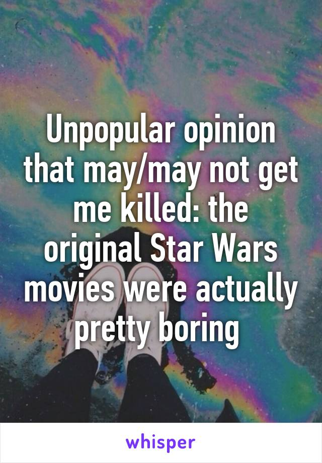 Unpopular opinion that may/may not get me killed: the original Star Wars movies were actually pretty boring