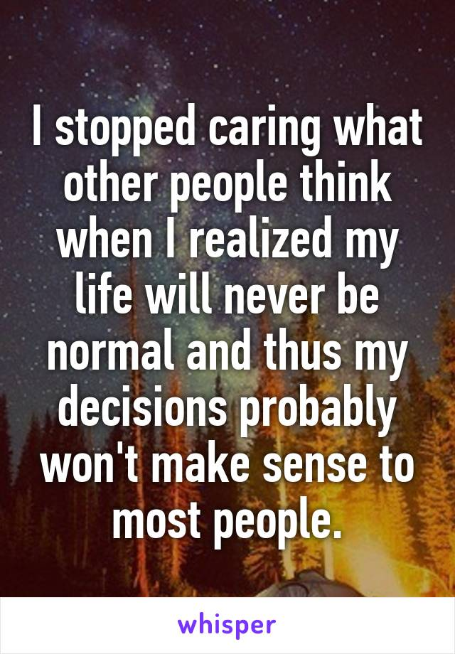 I stopped caring what other people think when I realized my life will never be normal and thus my decisions probably won't make sense to most people.