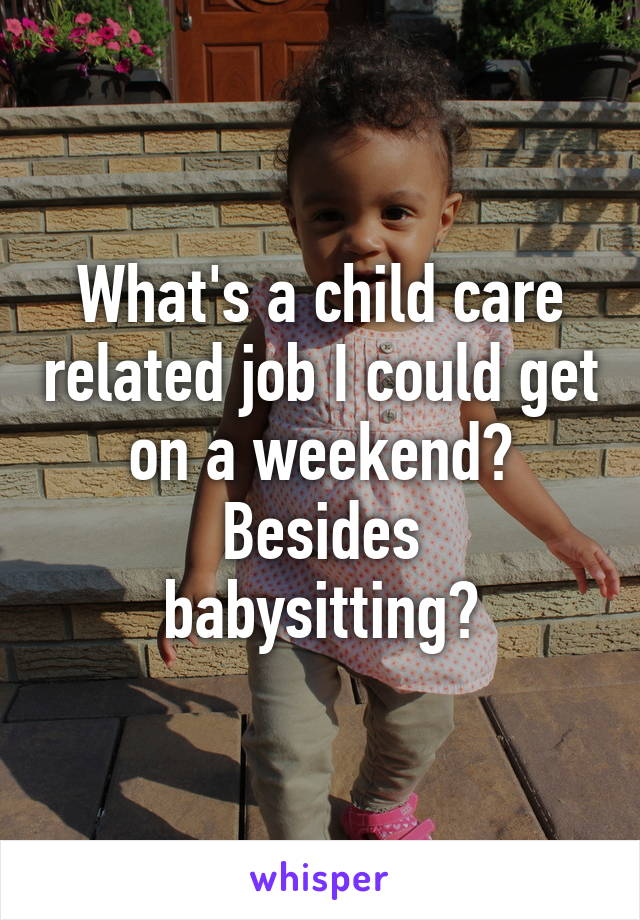 What's a child care related job I could get on a weekend? Besides babysitting?