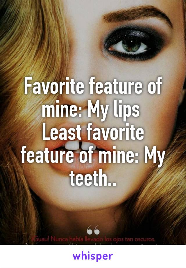 Favorite feature of mine: My lips  Least favorite feature of mine: My teeth..