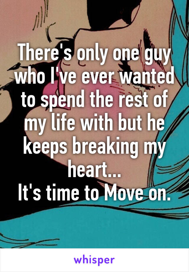 There's only one guy who I've ever wanted to spend the rest of my life with but he keeps breaking my heart... It's time to Move on.
