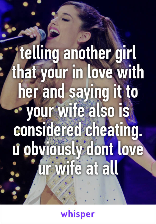 telling another girl that your in love with her and saying it to your wife also is considered cheating. u obviously dont love ur wife at all