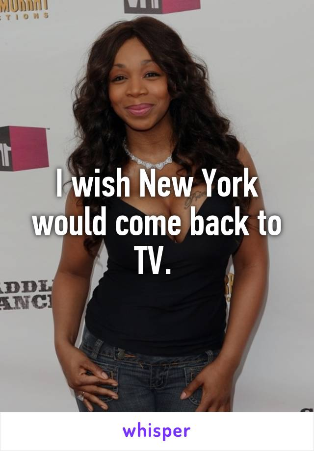 I wish New York would come back to TV.