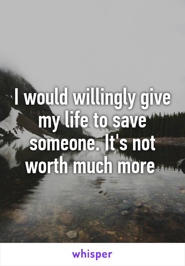 I would willingly give my life to save someone. It's not worth much more