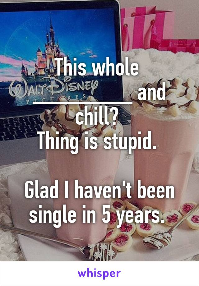 This whole  ________ and chill?  Thing is stupid.   Glad I haven't been single in 5 years.