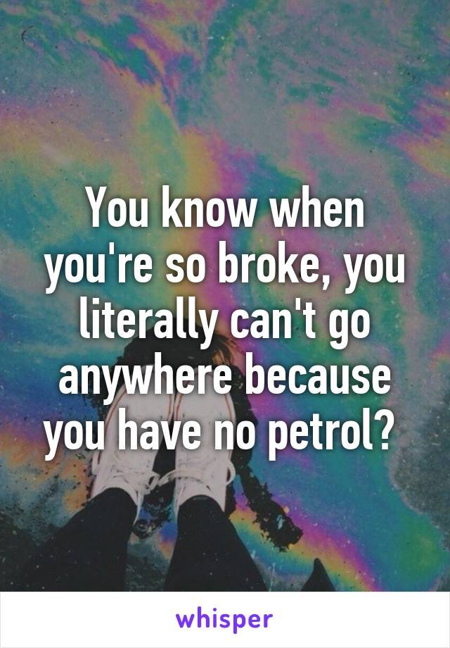 You know when you're so broke, you literally can't go anywhere because you have no petrol?