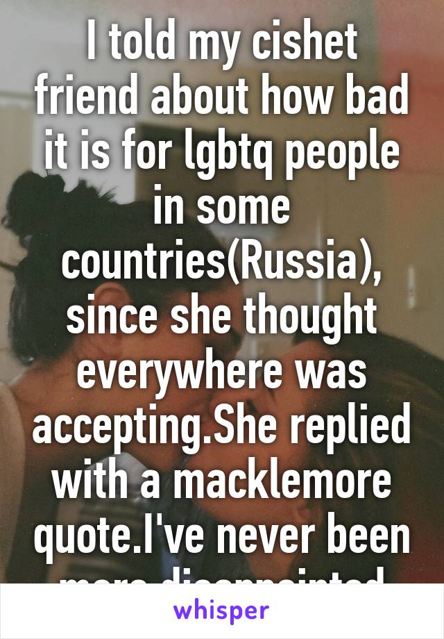 I told my cishet friend about how bad it is for lgbtq people in some countries(Russia), since she thought everywhere was accepting.She replied with a macklemore quote.I've never been more disappointed