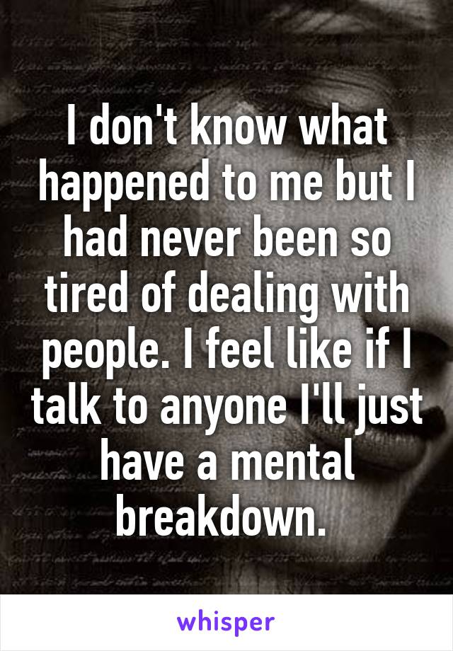 I don't know what happened to me but I had never been so tired of dealing with people. I feel like if I talk to anyone I'll just have a mental breakdown.