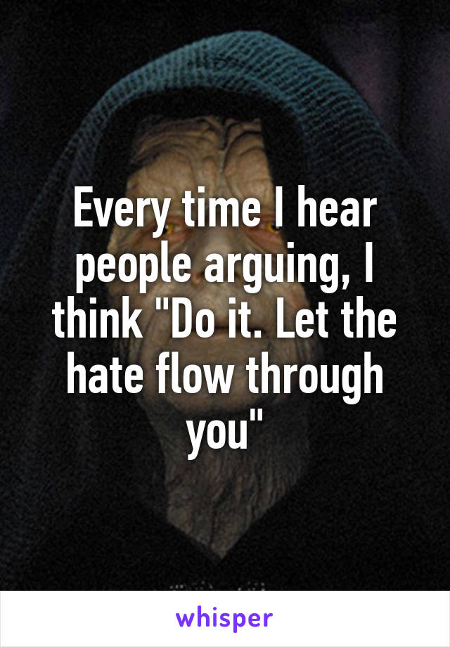 """Every time I hear people arguing, I think """"Do it. Let the hate flow through you"""""""
