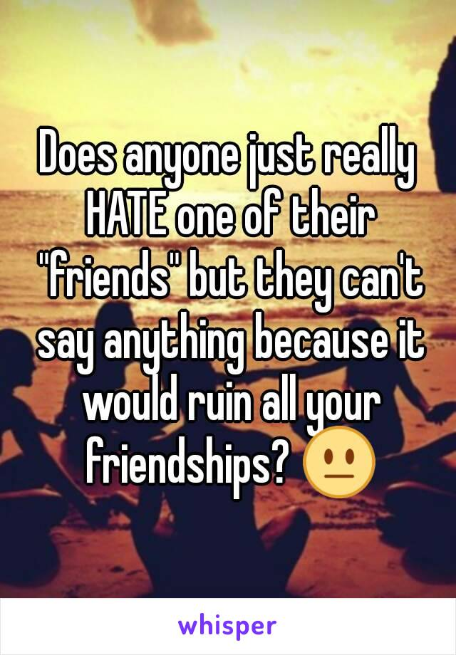 """Does anyone just really HATE one of their """"friends"""" but they can't say anything because it would ruin all your friendships? 😐"""