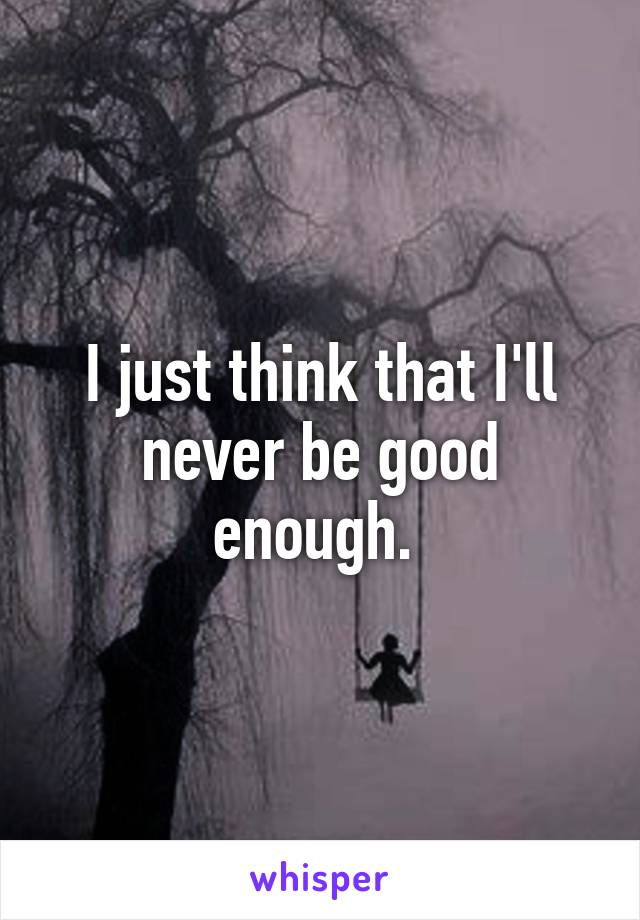 I just think that I'll never be good enough.