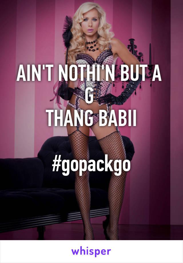AIN'T NOTHI'N BUT A  G  THANG BABII  #gopackgo