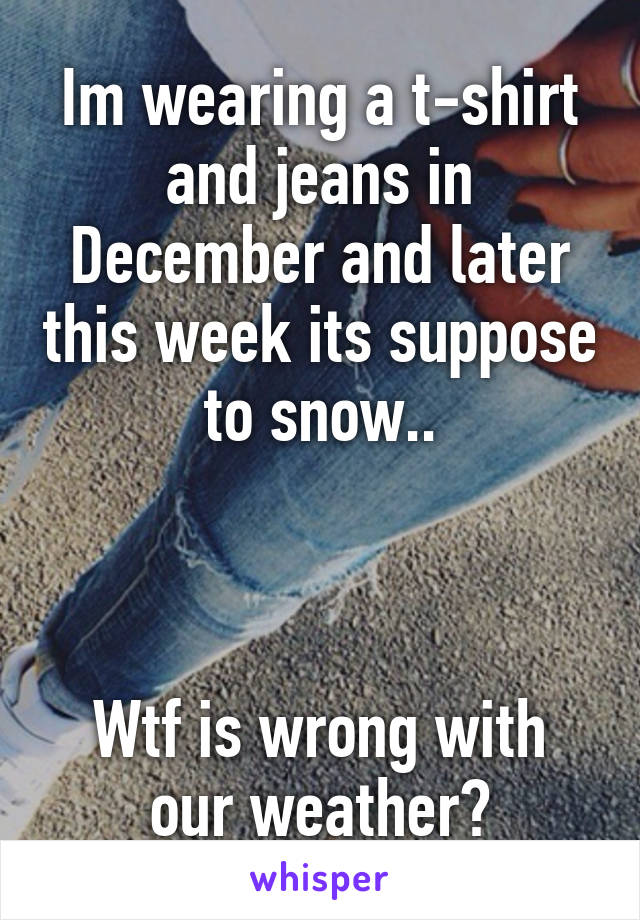 Im wearing a t-shirt and jeans in December and later this week its suppose to snow..    Wtf is wrong with our weather?