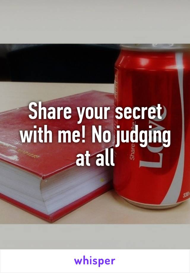 Share your secret with me! No judging at all