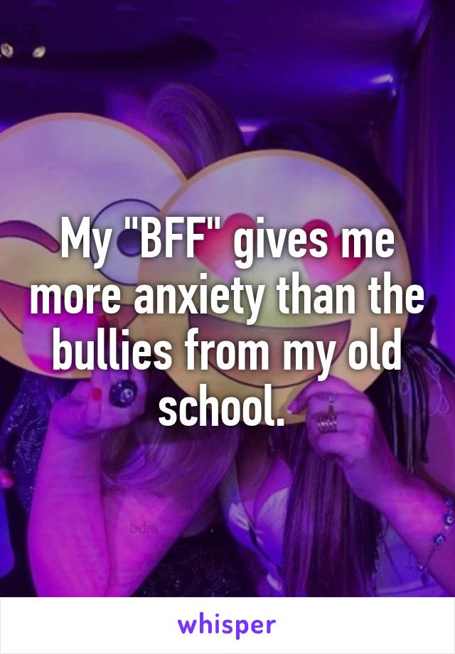 "My ""BFF"" gives me more anxiety than the bullies from my old school."