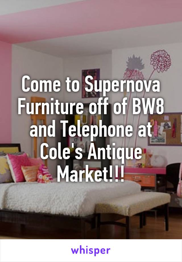 Come to Supernova Furniture off of BW8 and Telephone at Cole's Antique Market!!!