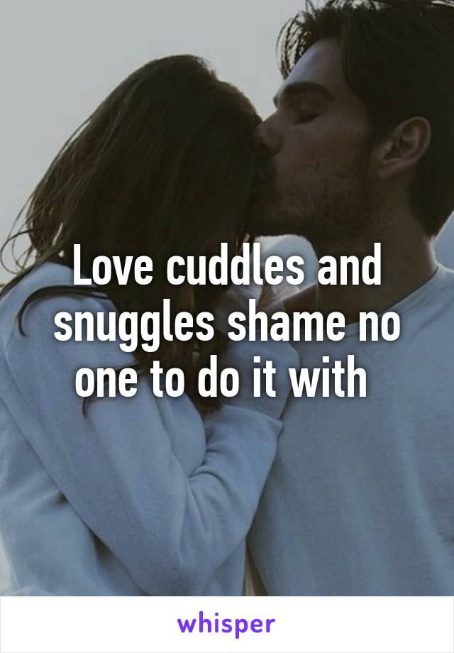 Love cuddles and snuggles shame no one to do it with