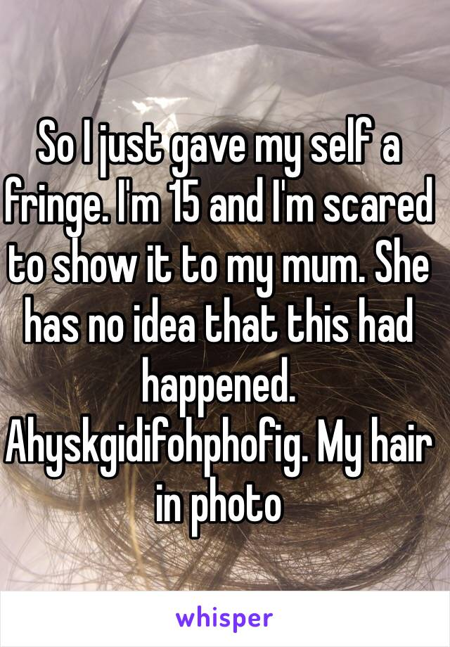 So I just gave my self a fringe. I'm 15 and I'm scared to show it to my mum. She has no idea that this had happened. Ahyskgidifohphofig. My hair in photo