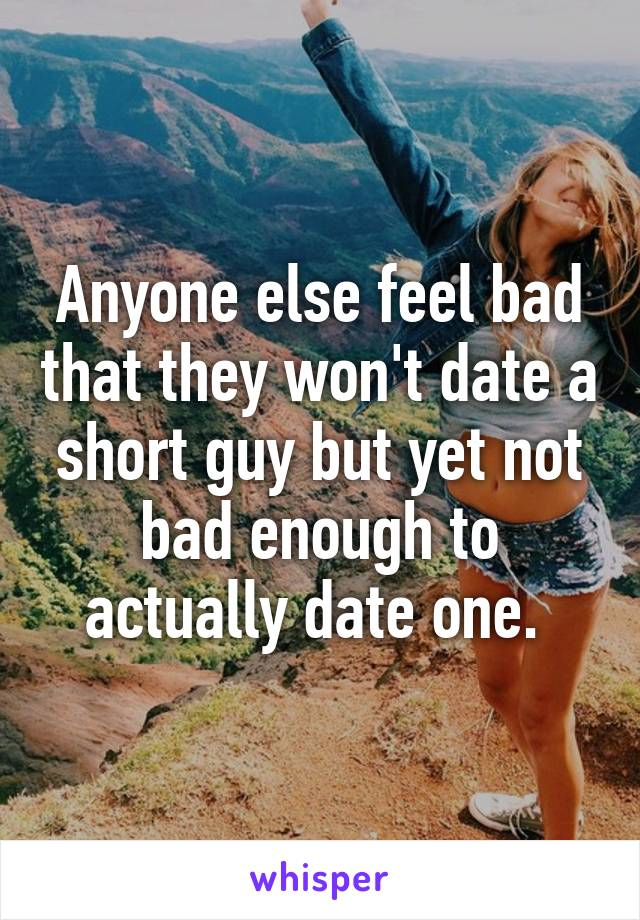 Anyone else feel bad that they won't date a short guy but yet not bad enough to actually date one.