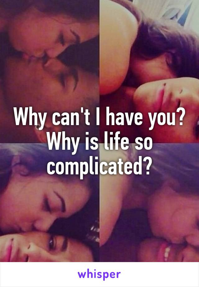 Why can't I have you? Why is life so complicated?