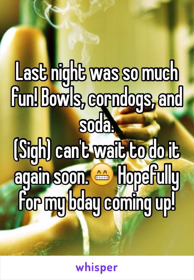 Last night was so much fun! Bowls, corndogs, and soda.  (Sigh) can't wait to do it again soon.😁 Hopefully for my bday coming up!