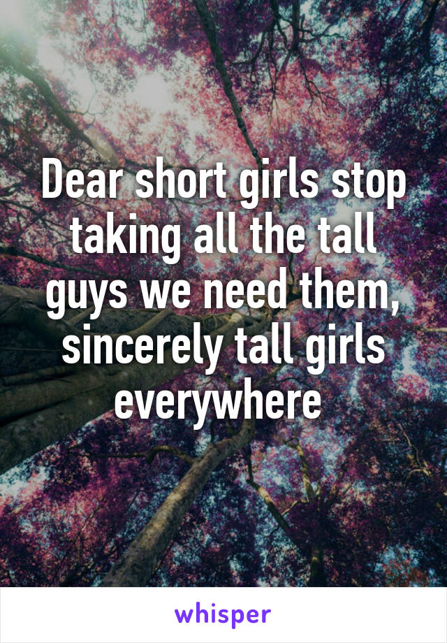 Dear short girls stop taking all the tall guys we need them, sincerely tall girls everywhere