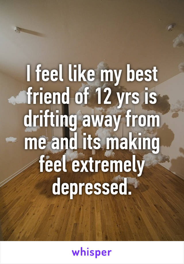 I feel like my best friend of 12 yrs is drifting away from me and its making feel extremely depressed.