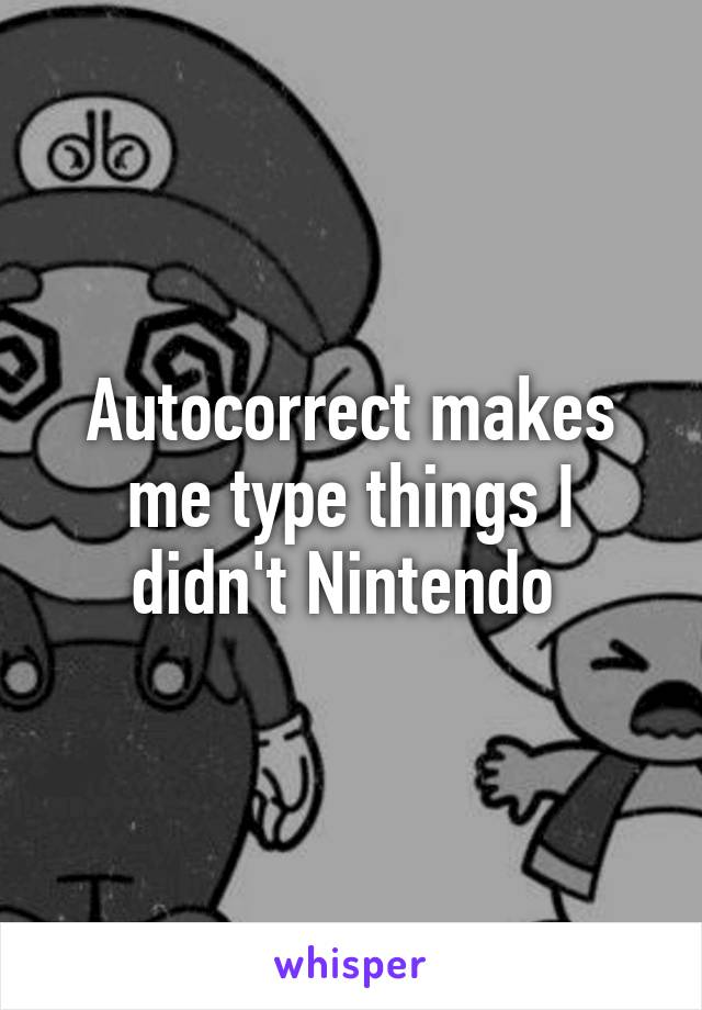 Autocorrect makes me type things I didn't Nintendo