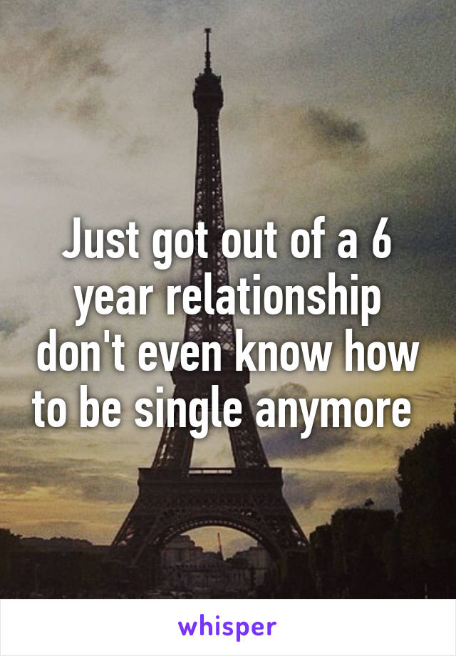 Just got out of a 6 year relationship don't even know how to be single anymore