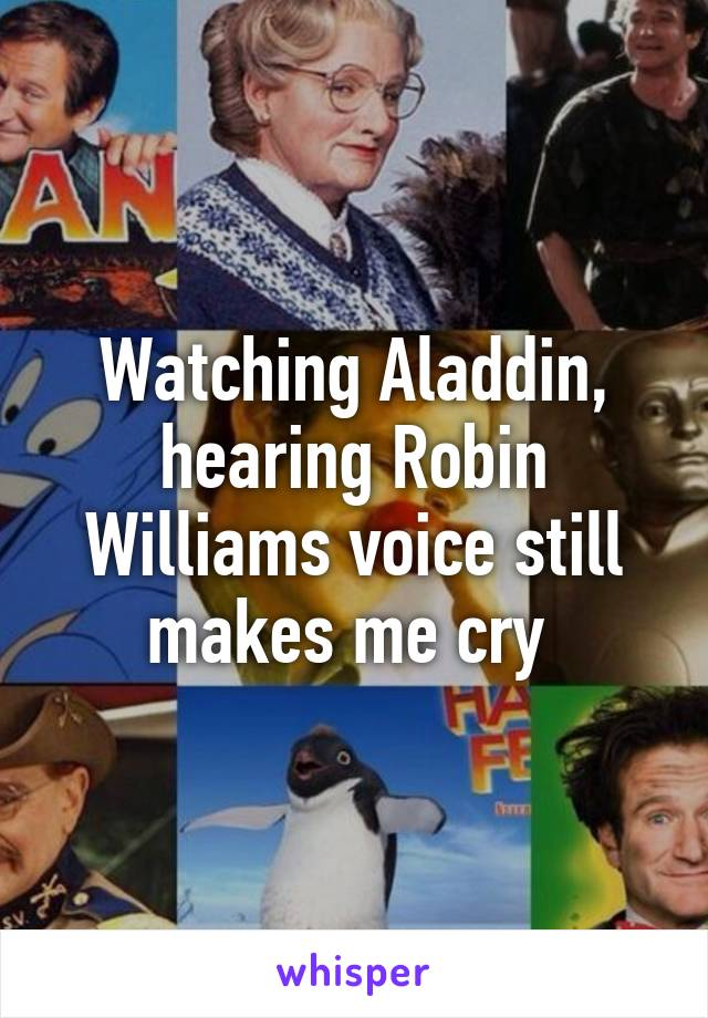 Watching Aladdin, hearing Robin Williams voice still makes me cry