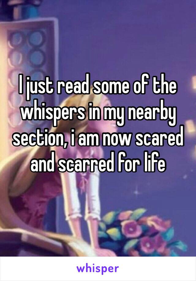 I just read some of the whispers in my nearby section, i am now scared and scarred for life