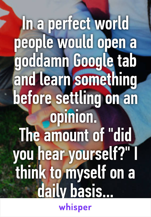 """In a perfect world people would open a goddamn Google tab and learn something before settling on an opinion.  The amount of """"did you hear yourself?"""" I think to myself on a daily basis..."""