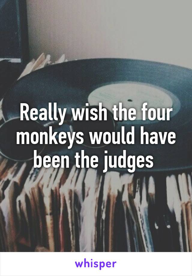 Really wish the four monkeys would have been the judges