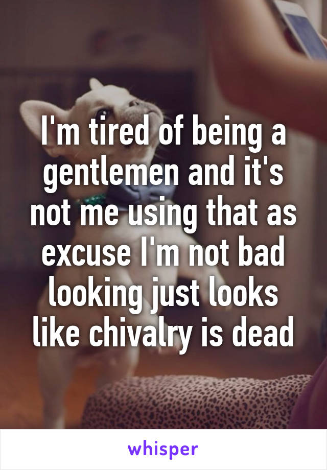 I'm tired of being a gentlemen and it's not me using that as excuse I'm not bad looking just looks like chivalry is dead