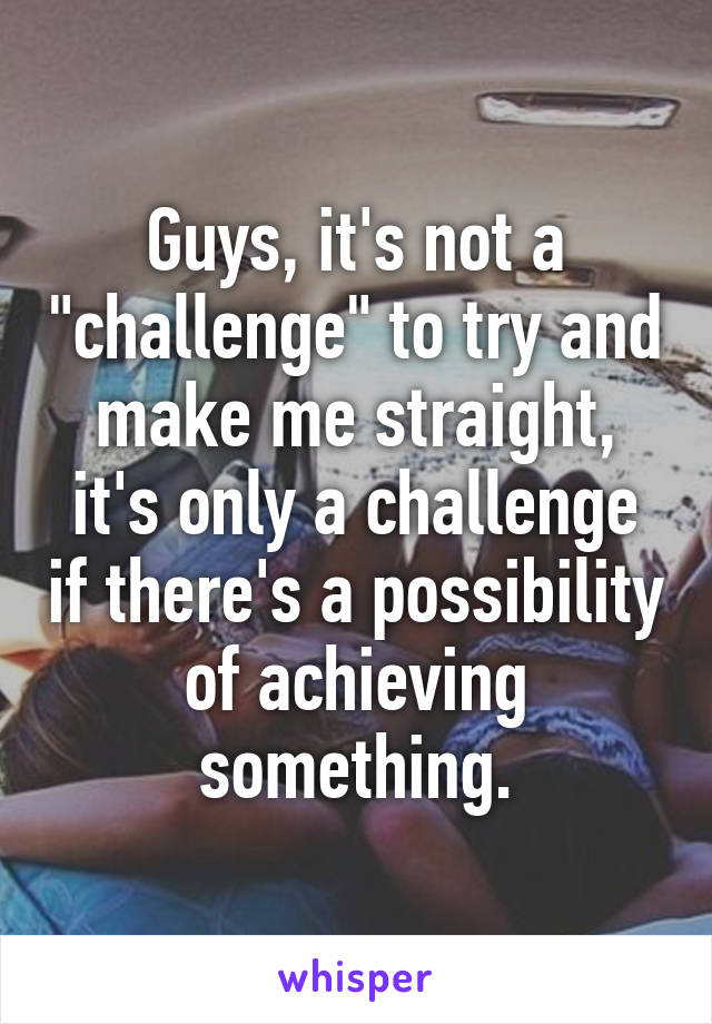 "Guys, it's not a ""challenge"" to try and make me straight, it's only a challenge if there's a possibility of achieving something."