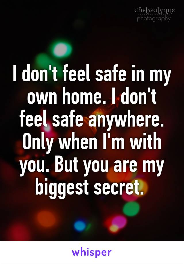 I don't feel safe in my own home. I don't feel safe anywhere. Only when I'm with you. But you are my biggest secret.