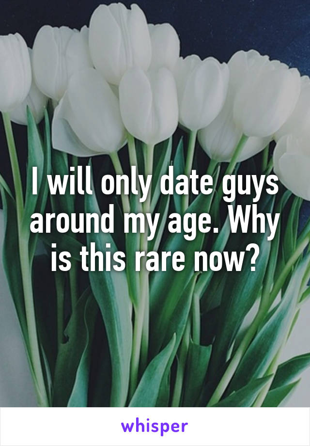 I will only date guys around my age. Why is this rare now?