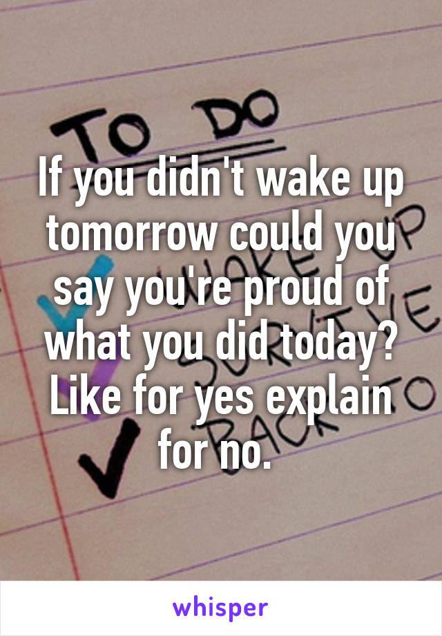 If you didn't wake up tomorrow could you say you're proud of what you did today? Like for yes explain for no.