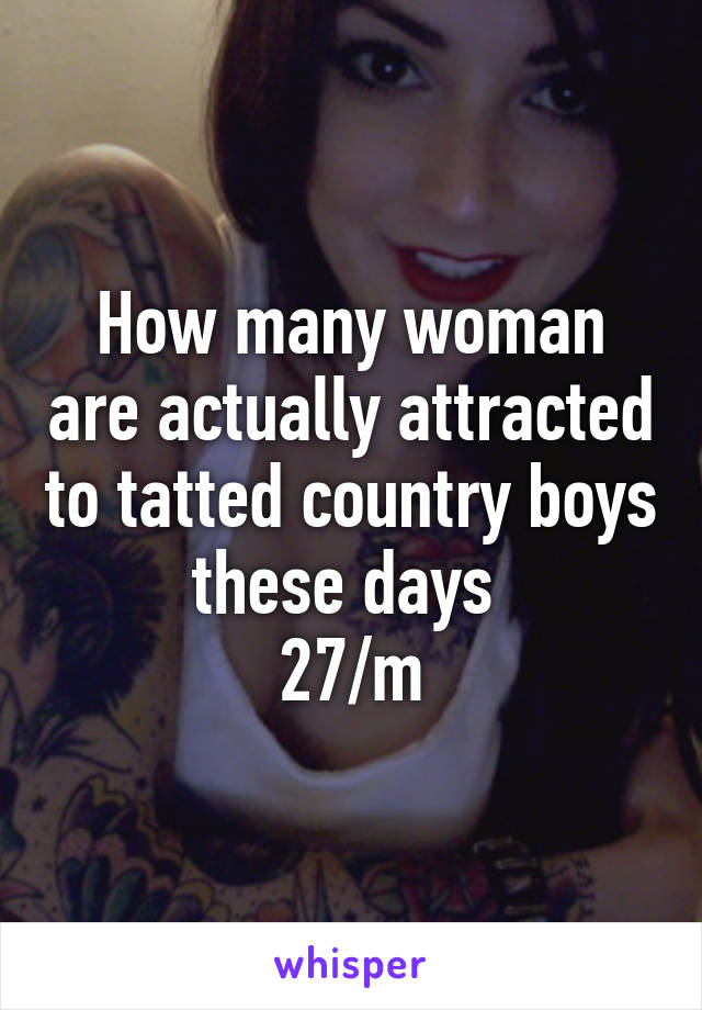 How many woman are actually attracted to tatted country boys these days  27/m