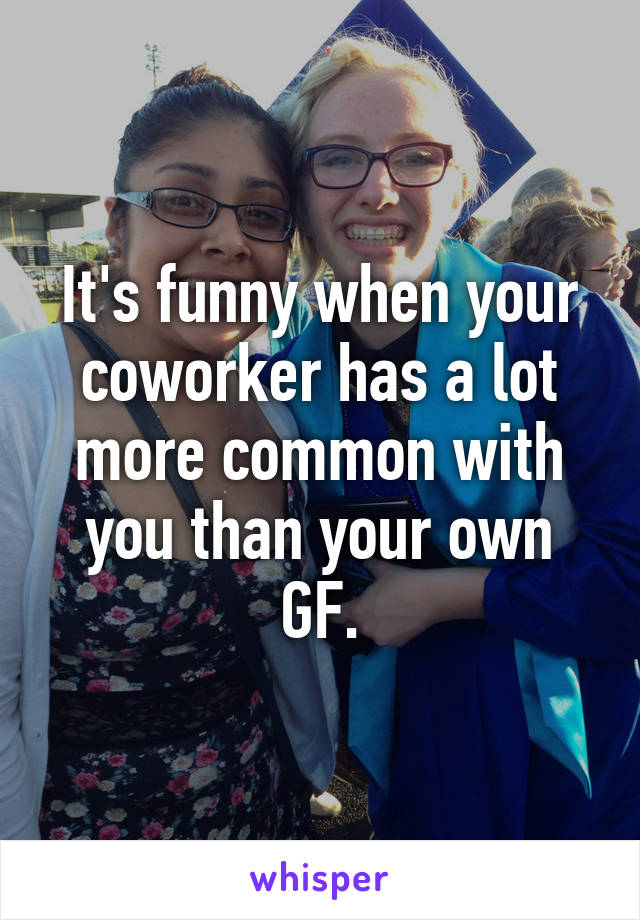 It's funny when your coworker has a lot more common with you than your own GF.