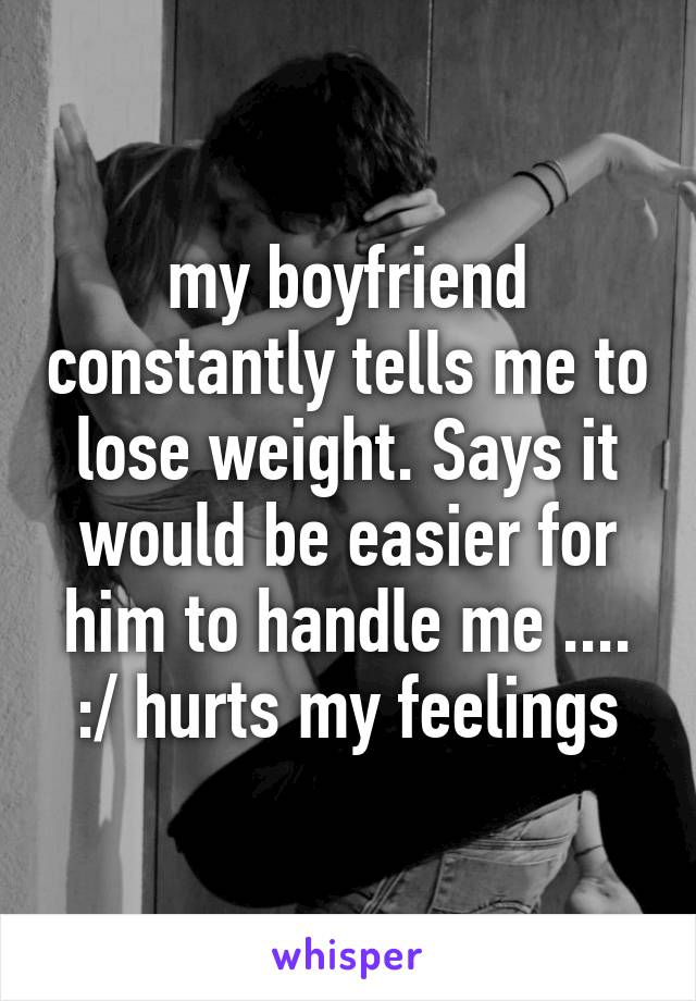 my boyfriend constantly tells me to lose weight. Says it would be easier for him to handle me .... :/ hurts my feelings