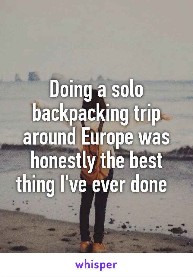 Doing a solo backpacking trip around Europe was honestly the best thing I've ever done