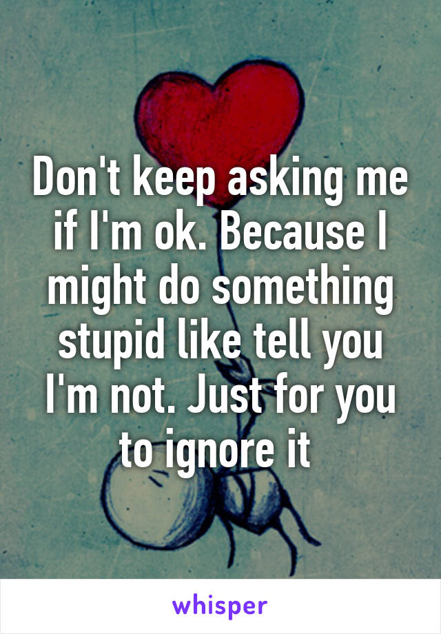 Don't keep asking me if I'm ok. Because I might do something stupid like tell you I'm not. Just for you to ignore it