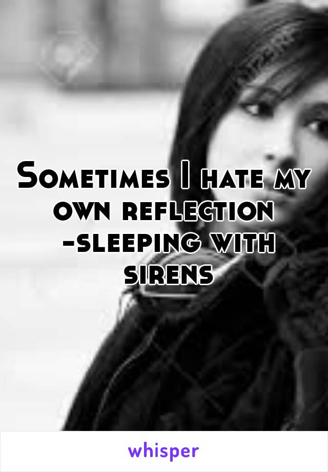 Sometimes I hate my own reflection  -sleeping with sirens