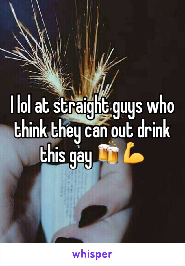 I lol at straight guys who think they can out drink this gay 🍻💪