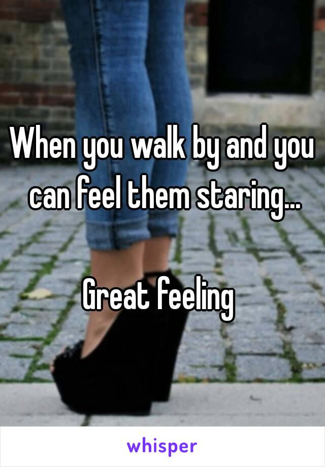 When you walk by and you can feel them staring...  Great feeling